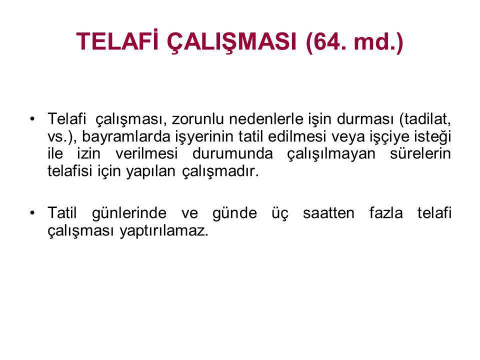 TELAFİ ÇALIŞMASI (64. md.) •Telafi çalışması, zorunlu nedenlerle işin durması (tadilat, vs.), bayramlarda işyerinin tatil edilmesi veya işçiye isteği