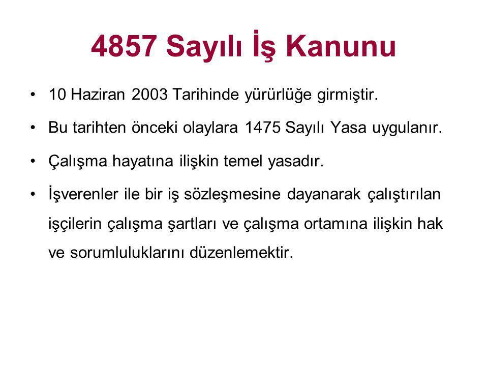 4857 Sayılı İş Kanunu •10 Haziran 2003 Tarihinde yürürlüğe girmiştir. •Bu tarihten önceki olaylara 1475 Sayılı Yasa uygulanır. •Çalışma hayatına ilişk