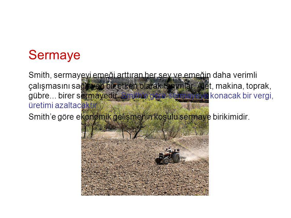 Sermaye Smith, sermayeyi emeği arttıran her şey ve emeğin daha verimli çalışmasını sağlayan bir etken olarak tanımlar. Alet, makina, toprak, gübre...