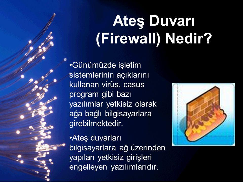 Ateş Duvarı (Firewall) Nedir? •Günümüzde işletim sistemlerinin açıklarını kullanan virüs, casus program gibi bazı yazılımlar yetkisiz olarak ağa bağlı