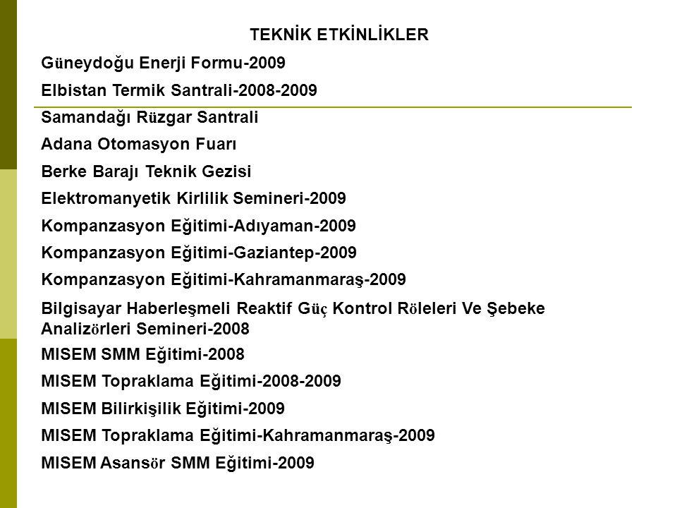 TEKNİK ETKİNLİKLER Güneydoğu Enerji Formu-2009 Elbistan Termik Santrali-2008-2009 Samandağı Rüzgar Santrali Adana Otomasyon Fuarı Berke Barajı Teknik