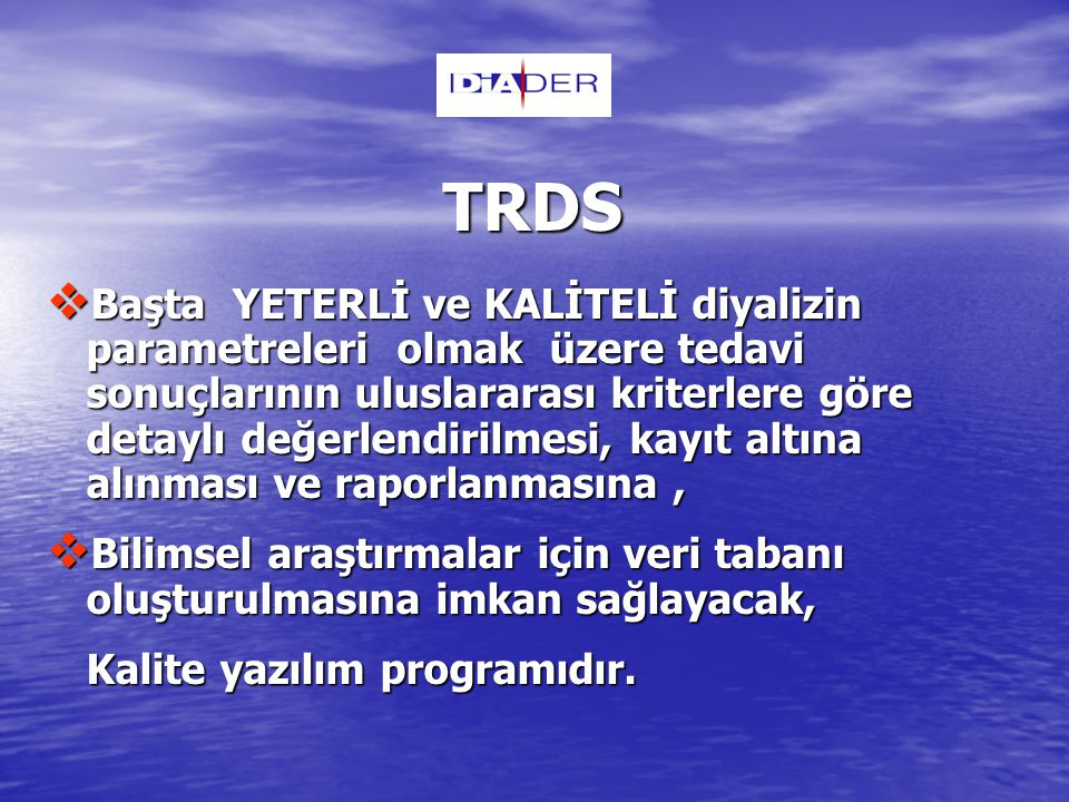 TRDS  Başta YETERLİ ve KALİTELİ diyalizin parametreleri olmak üzere tedavi sonuçlarının uluslararası kriterlere göre detaylı değerlendirilmesi, kayıt