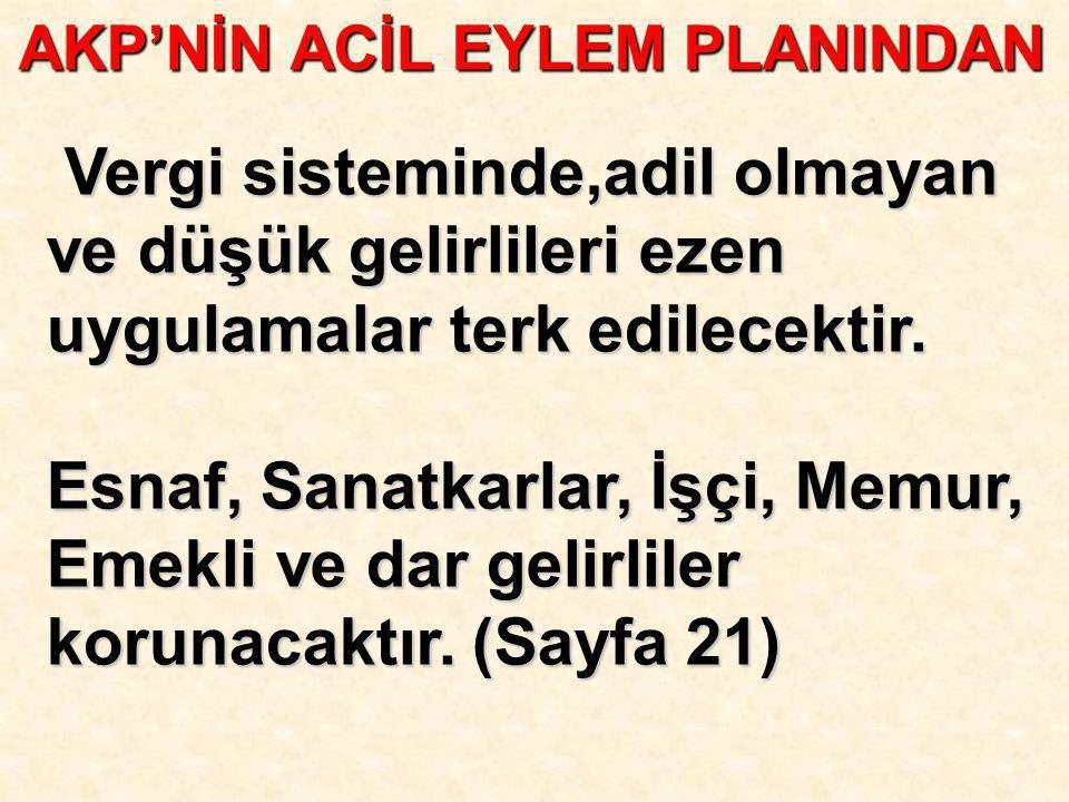 AKP'NİN ACİL EYLEM PLANINDAN Vergi sisteminde,adil olmayan ve düşük gelirlileri ezen uygulamalar terk edilecektir. Vergi sisteminde,adil olmayan ve dü