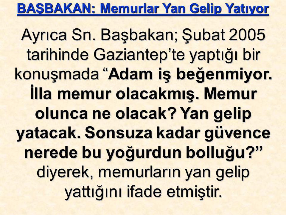 """Ayrıca Sn. Başbakan; Şubat 2005 tarihinde Gaziantep'te yaptığı bir konuşmada """"Adam iş beğenmiyor. İlla memur olacakmış. Memur olunca ne olacak? Yan ge"""