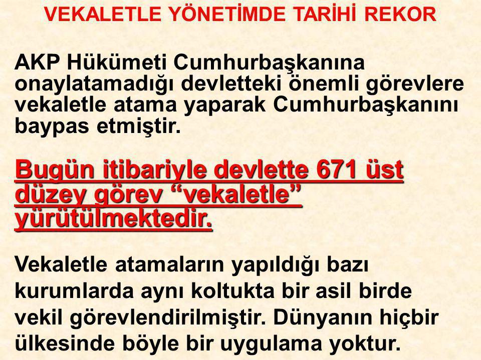 """VEKALETLE YÖNETİMDE TARİHİ REKOR Bugün itibariyle devlette 671 üst düzey görev """"vekaletle"""" yürütülmektedir. AKP Hükümeti Cumhurbaşkanına onaylatamadığ"""