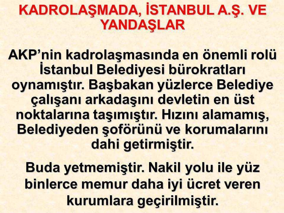KADROLAŞMADA, İSTANBUL A.Ş. VE YANDAŞLAR AKP'nin kadrolaşmasında en önemli rolü İstanbul Belediyesi bürokratları oynamıştır. Başbakan yüzlerce Belediy