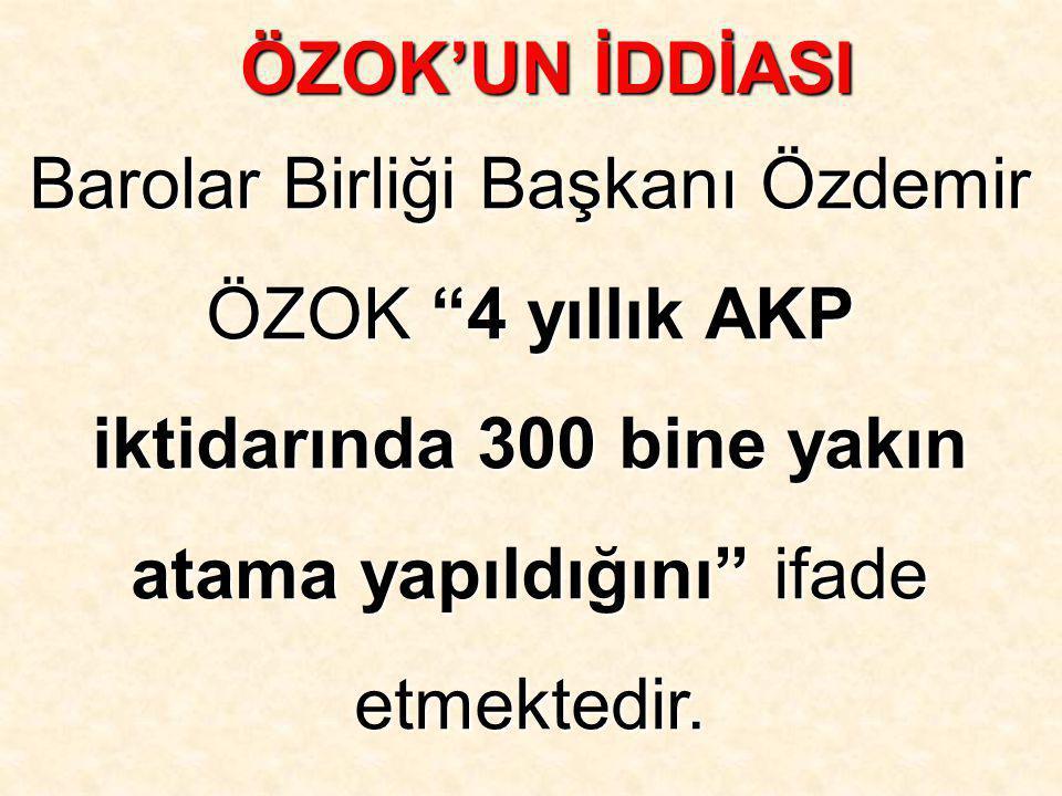 """Barolar Birliği Başkanı Özdemir ÖZOK """"4 yıllık AKP iktidarında 300 bine yakın atama yapıldığını"""" ifade etmektedir. ÖZOK'UN İDDİASI"""
