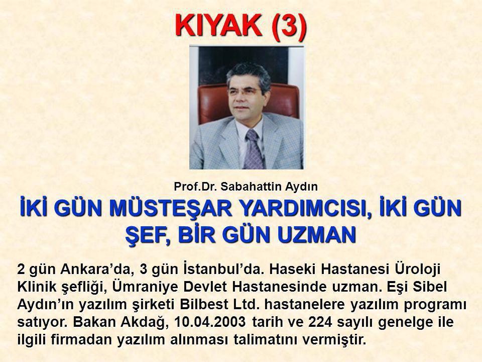 KIYAK (3) İKİ GÜN MÜSTEŞAR YARDIMCISI, İKİ GÜN ŞEF, BİR GÜN UZMAN Prof.Dr. Sabahattin Aydın 2 gün Ankara'da, 3 gün İstanbul'da. Haseki Hastanesi Ürolo