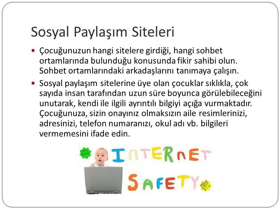 Sosyal Paylaşım Siteleri  Çocuğunuzun hangi sitelere girdiği, hangi sohbet ortamlarında bulunduğu konusunda fikir sahibi olun. Sohbet ortamlarındaki