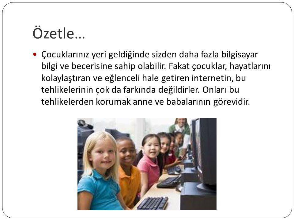Özetle…  Çocuklarınız yeri geldiğinde sizden daha fazla bilgisayar bilgi ve becerisine sahip olabilir. Fakat çocuklar, hayatlarını kolaylaştıran ve e