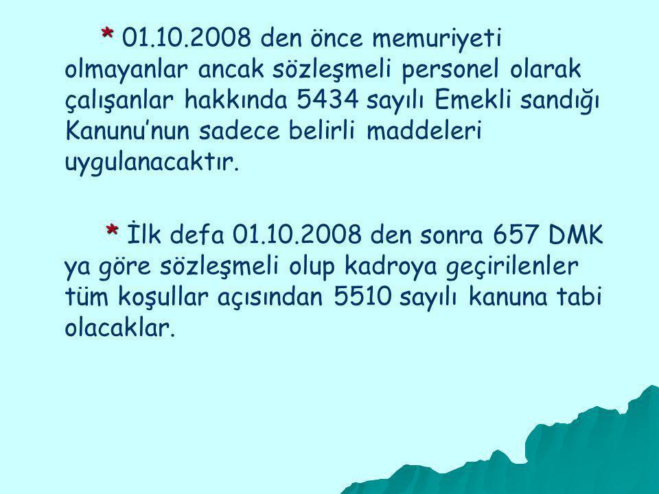 * * 01.10.2008 den önce memuriyeti olmayanlar ancak sözleşmeli personel olarak çalışanlar hakkında 5434 sayılı Emekli sandığı Kanunu'nun sadece belirli maddeleri uygulanacaktır.