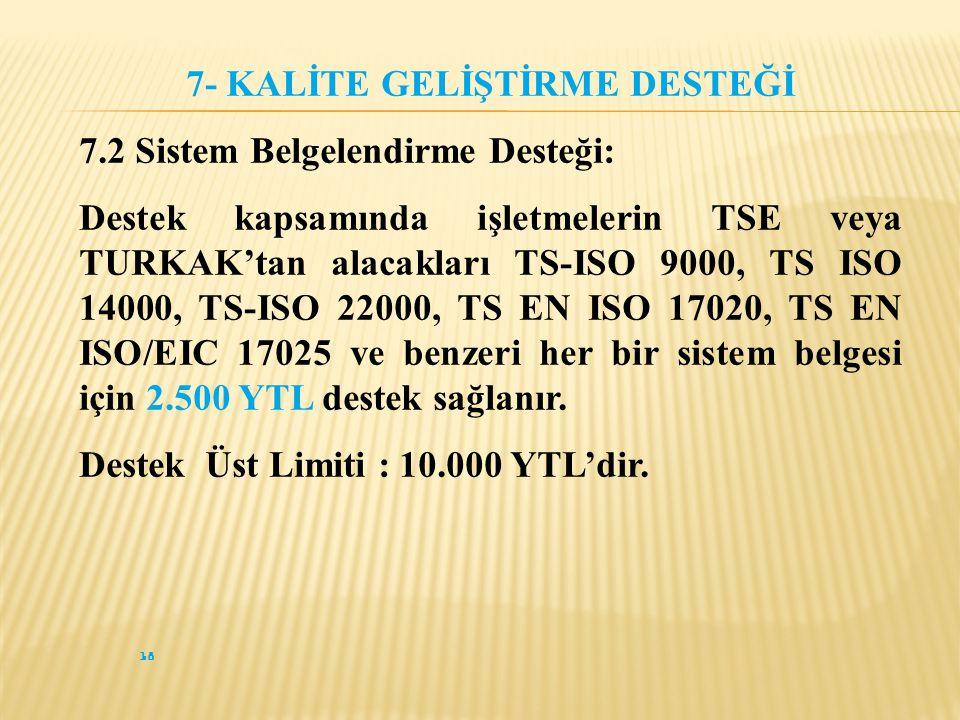 18 7- KALİTE GELİŞTİRME DESTEĞİ 7.2 Sistem Belgelendirme Desteği: Destek kapsamında işletmelerin TSE veya TURKAK'tan alacakları TS-ISO 9000, TS ISO 14