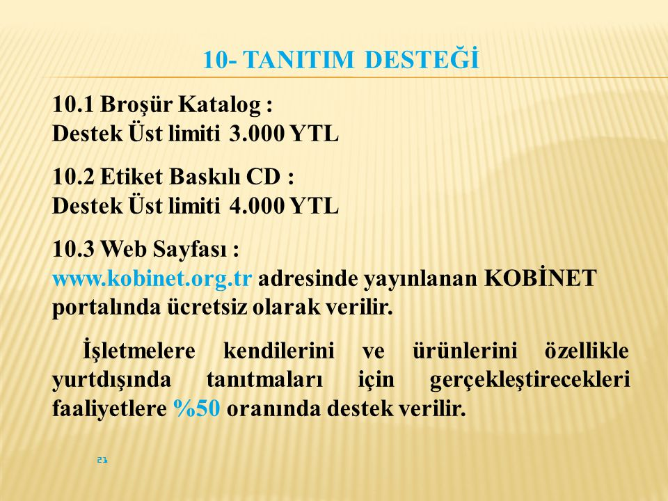 10- TANITIM DESTEĞİ 10.1 Broşür Katalog : Destek Üst limiti 3.000 YTL 10.2 Etiket Baskılı CD : Destek Üst limiti 4.000 YTL 10.3 Web Sayfası : www.kobinet.org.tr adresinde yayınlanan KOBİNET portalında ücretsiz olarak verilir.