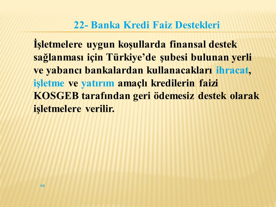 40 22- Banka Kredi Faiz Destekleri İşletmelere uygun koşullarda finansal destek sağlanması için Türkiye'de şubesi bulunan yerli ve yabancı bankalardan kullanacakları ihracat, işletme ve yatırım amaçlı kredilerin faizi KOSGEB tarafından geri ödemesiz destek olarak işletmelere verilir.