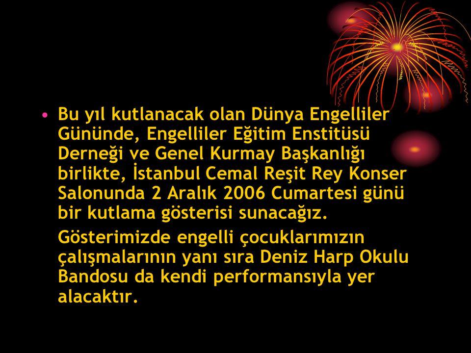 •Bu yıl kutlanacak olan Dünya Engelliler Gününde, Engelliler Eğitim Enstitüsü Derneği ve Genel Kurmay Başkanlığı birlikte, İstanbul Cemal Reşit Rey Konser Salonunda 2 Aralık 2006 Cumartesi günü bir kutlama gösterisi sunacağız.