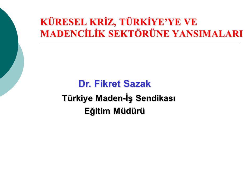KÜRESEL KRİZ, TÜRKİYE'YE VE MADENCİLİK SEKTÖRÜNE YANSIMALARI Dr. Fikret Sazak Türkiye Maden-İş Sendikası Türkiye Maden-İş Sendikası Eğitim Müdürü