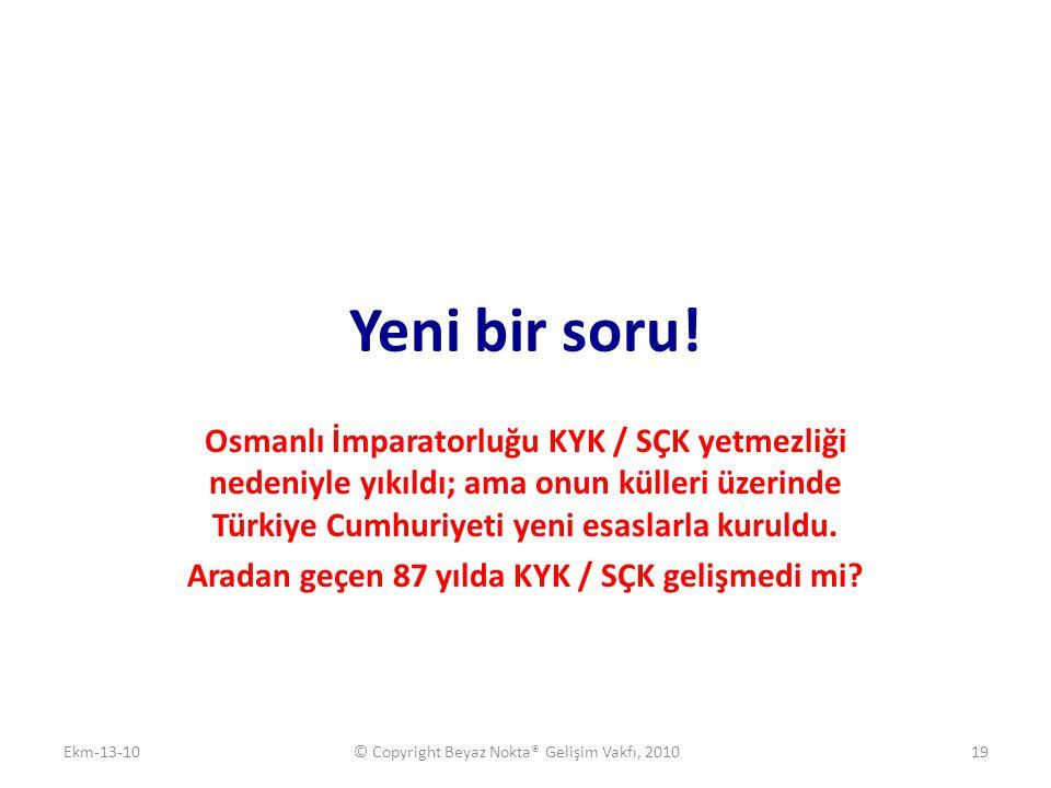 Yeni bir soru! Osmanlı İmparatorluğu KYK / SÇK yetmezliği nedeniyle yıkıldı; ama onun külleri üzerinde Türkiye Cumhuriyeti yeni esaslarla kuruldu. Ara