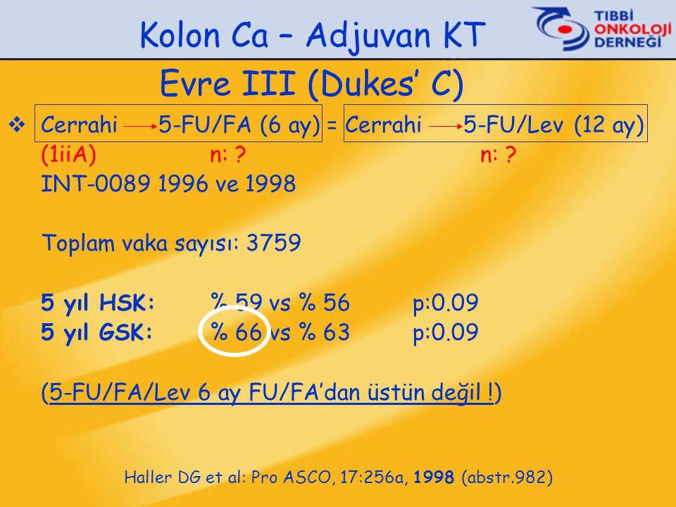  Cerrahi 5-FU/FA (6 ay) = Cerrahi 5-FU/Lev (12 ay) (1iiA)n: ?n: ? INT-0089 1996 ve 1998 Toplam vaka sayısı: 3759 5 yıl HSK:% 59 vs % 56 p:0.09 5 yıl