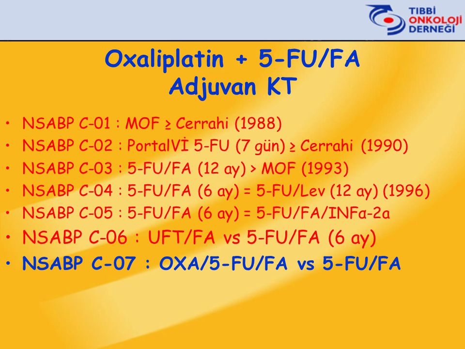 Oxaliplatin + 5-FU/FA Adjuvan KT •NSABP C-01 : MOF ≥ Cerrahi (1988) •NSABP C-02 : PortalVİ 5-FU (7 gün) ≥ Cerrahi (1990) •NSABP C-03 : 5-FU/FA (12 ay) > MOF (1993) •NSABP C-04 : 5-FU/FA (6 ay) = 5-FU/Lev (12 ay) (1996) •NSABP C-05 : 5-FU/FA (6 ay) = 5-FU/FA/INFα-2a •NSABP C-06 : UFT/FA vs 5-FU/FA (6 ay) •NSABP C-07 : OXA/5-FU/FA vs 5-FU/FA