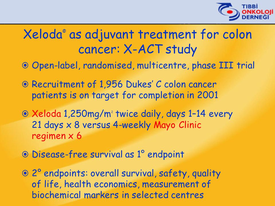 Xeloda ® as adjuvant treatment for colon cancer: X-ACT study  Open-label, randomised, multicentre, phase III trial  Recruitment of 1,956 Dukes' C co