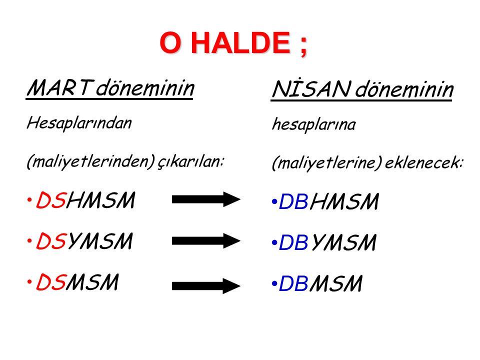 O HALDE ; MART döneminin Hesaplarından (maliyetlerinden) çıkarılan: •DSHMSM •DSYMSM •DSMSM NİSAN döneminin hesaplarına (maliyetlerine) eklenecek: •DB HMSM •DB YMSM •DB MSM