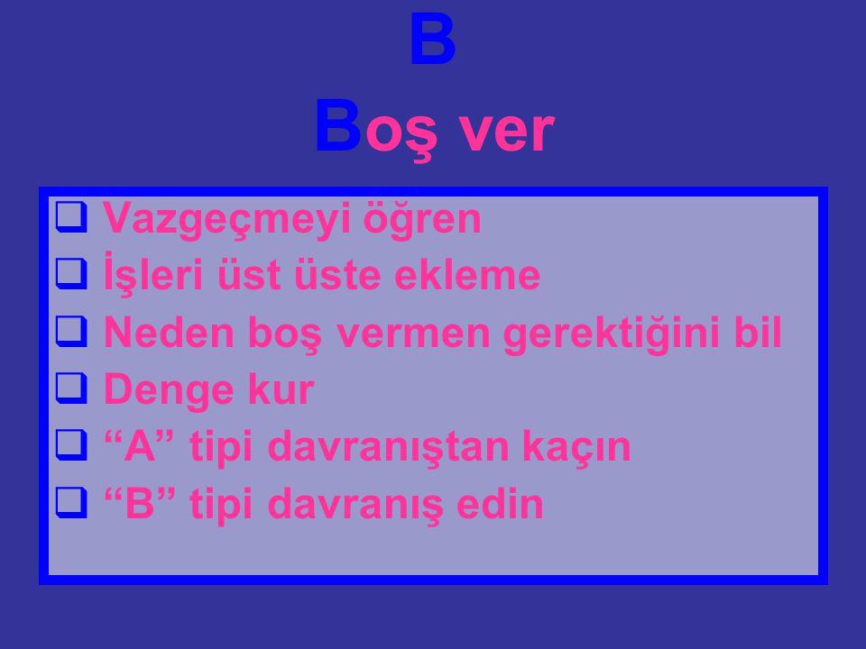 """B B oş ver  Vazgeçmeyi öğren  İşleri üst üste ekleme  Neden boş vermen gerektiğini bil  Denge kur  """"A"""" tipi davranıştan kaçın  """"B"""" tipi davranış"""