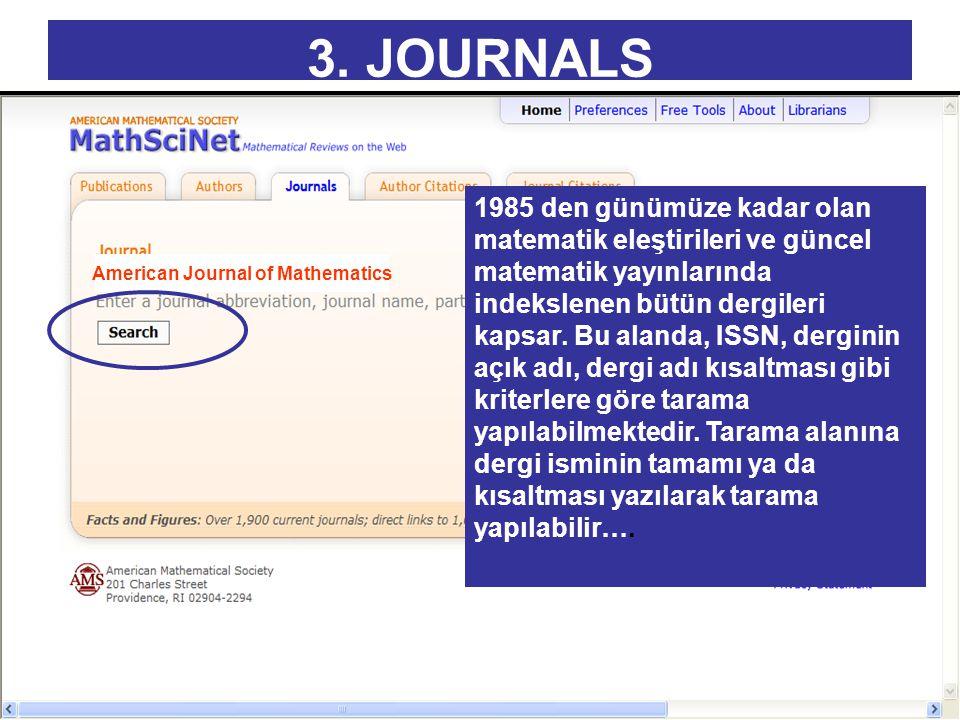 3. JOURNALS 1985 den günümüze kadar olan matematik eleştirileri ve güncel matematik yayınlarında indekslenen bütün dergileri kapsar. Bu alanda, ISSN,