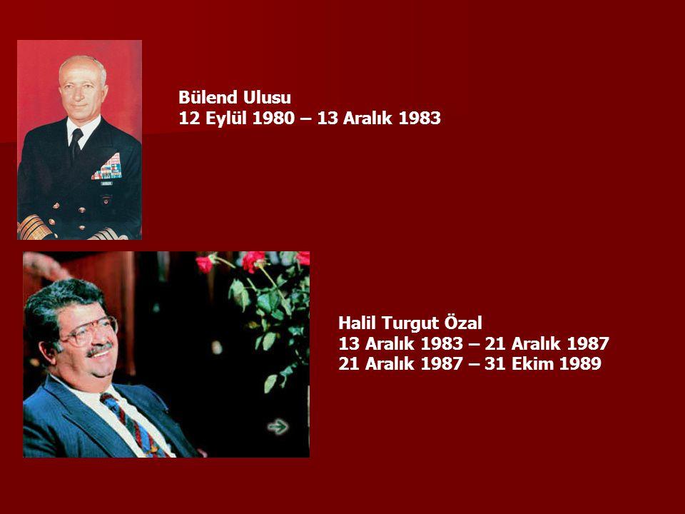 Bülend Ulusu 12 Eylül 1980 – 13 Aralık 1983 Halil Turgut Özal 13 Aralık 1983 – 21 Aralık 1987 21 Aralık 1987 – 31 Ekim 1989