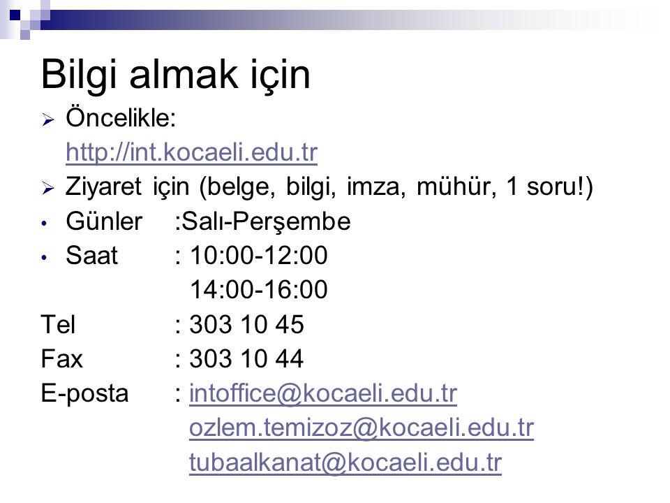 Bilgi almak için  Öncelikle: http://int.kocaeli.edu.tr  Ziyaret için (belge, bilgi, imza, mühür, 1 soru!) • Günler:Salı-Perşembe • Saat: 10:00-12:00 14:00-16:00 Tel: 303 10 45 Fax: 303 10 44 E-posta: intoffice@kocaeli.edu.trintoffice@kocaeli.edu.tr ozlem.temizoz@kocaeli.edu.tr tubaalkanat@kocaeli.edu.tr