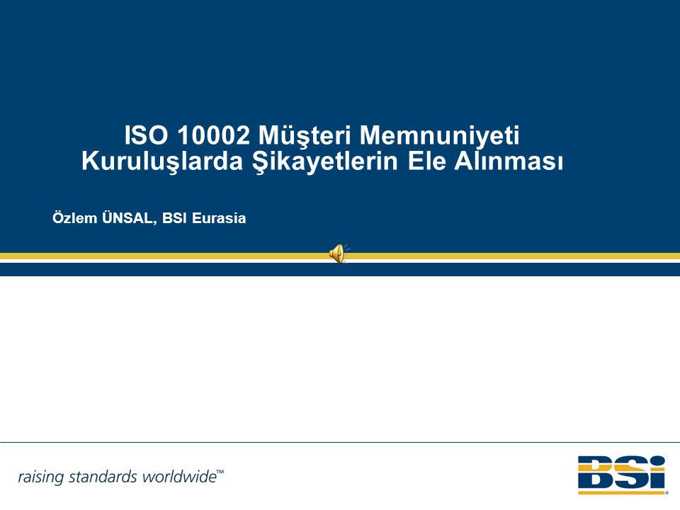 ISO 10002 Müşteri Memnuniyeti Kuruluşlarda Şikayetlerin Ele Alınması Özlem ÜNSAL, BSI Eurasia