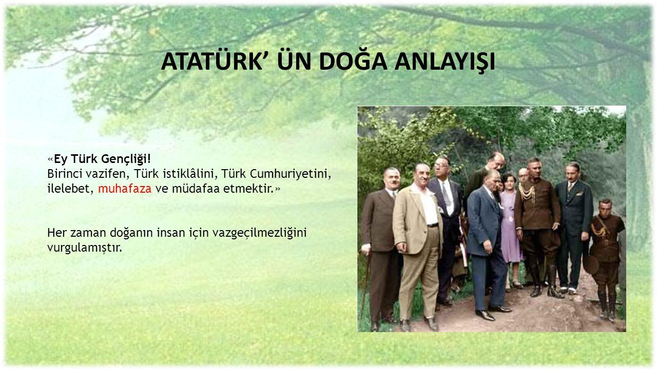 ATATÜRK' ÜN DOĞA ANLAYIŞI «Ey Türk Gençliği! Birinci vazifen, Türk istiklâlini, Türk Cumhuriyetini, ilelebet, muhafaza ve müdafaa etmektir.» Her zaman