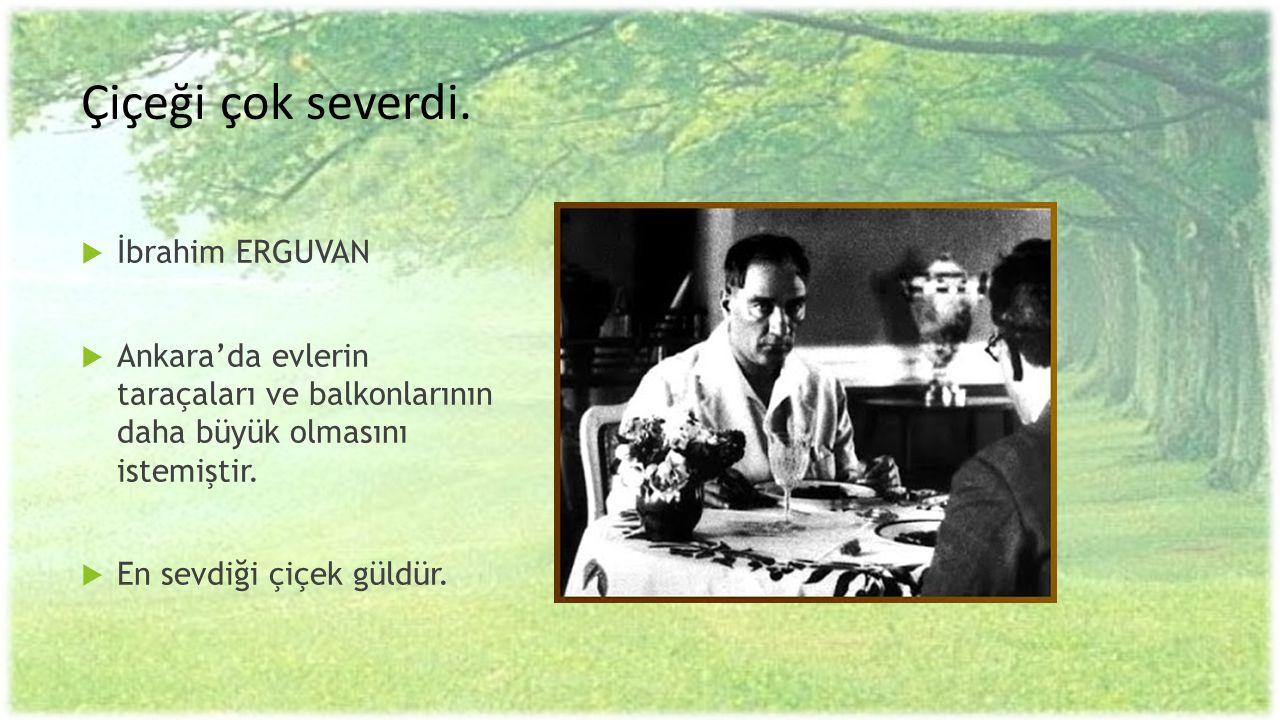 Çiçeği çok severdi.  İbrahim ERGUVAN  Ankara'da evlerin taraçaları ve balkonlarının daha büyük olmasını istemiştir.  En sevdiği çiçek güldür.