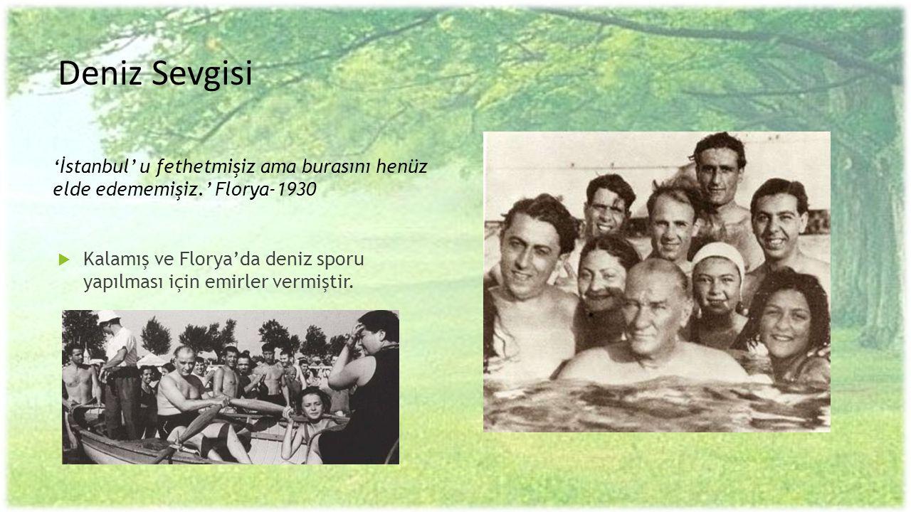 Deniz Sevgisi  Kalamış ve Florya'da deniz sporu yapılması için emirler vermiştir. 'İstanbul' u fethetmişiz ama burasını henüz elde edememişiz.' Flory