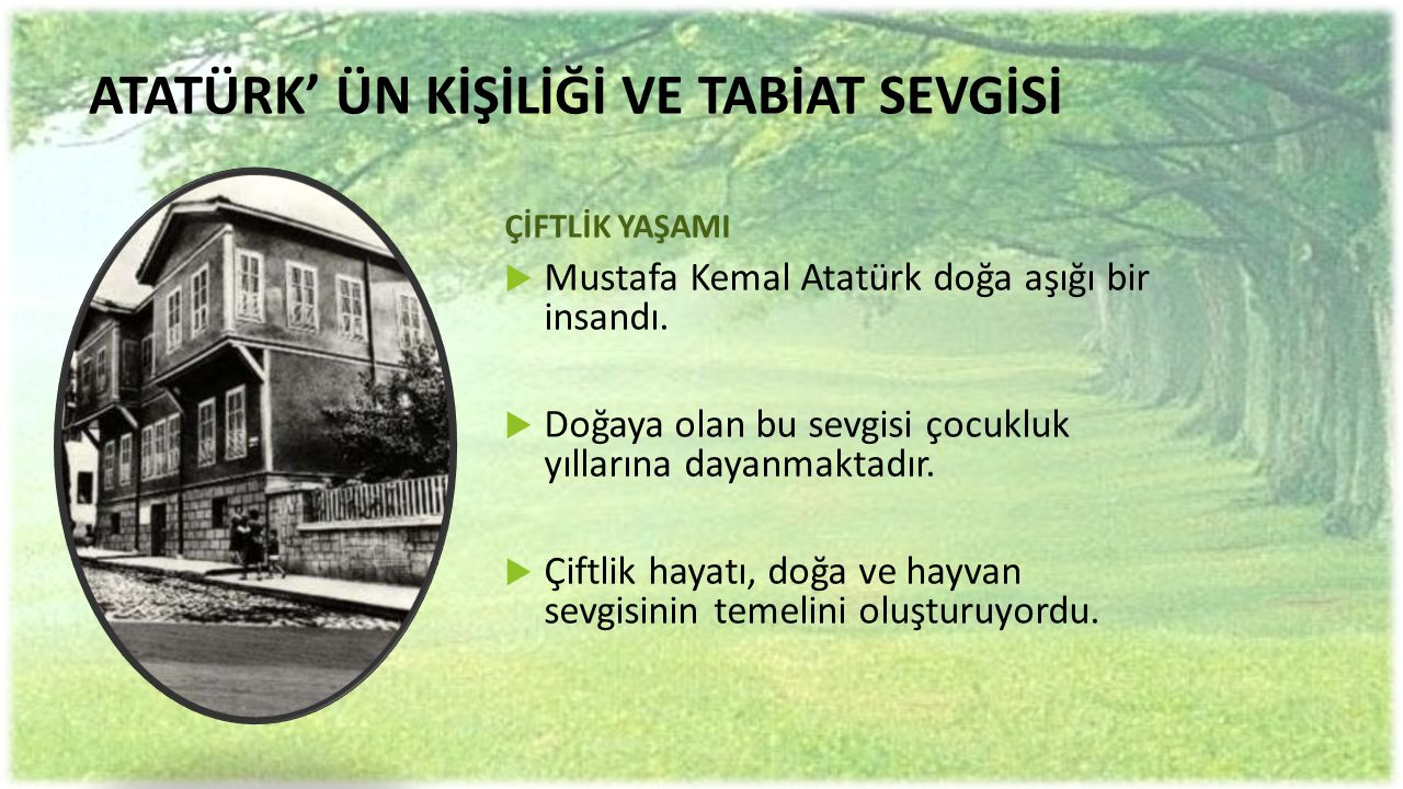 ATATÜRK' ÜN KİŞİLİĞİ VE TABİAT SEVGİSİ ÇİFTLİK YAŞAMI  Mustafa Kemal Atatürk doğa aşığı bir insandı.  Doğaya olan bu sevgisi çocukluk yıllarına daya