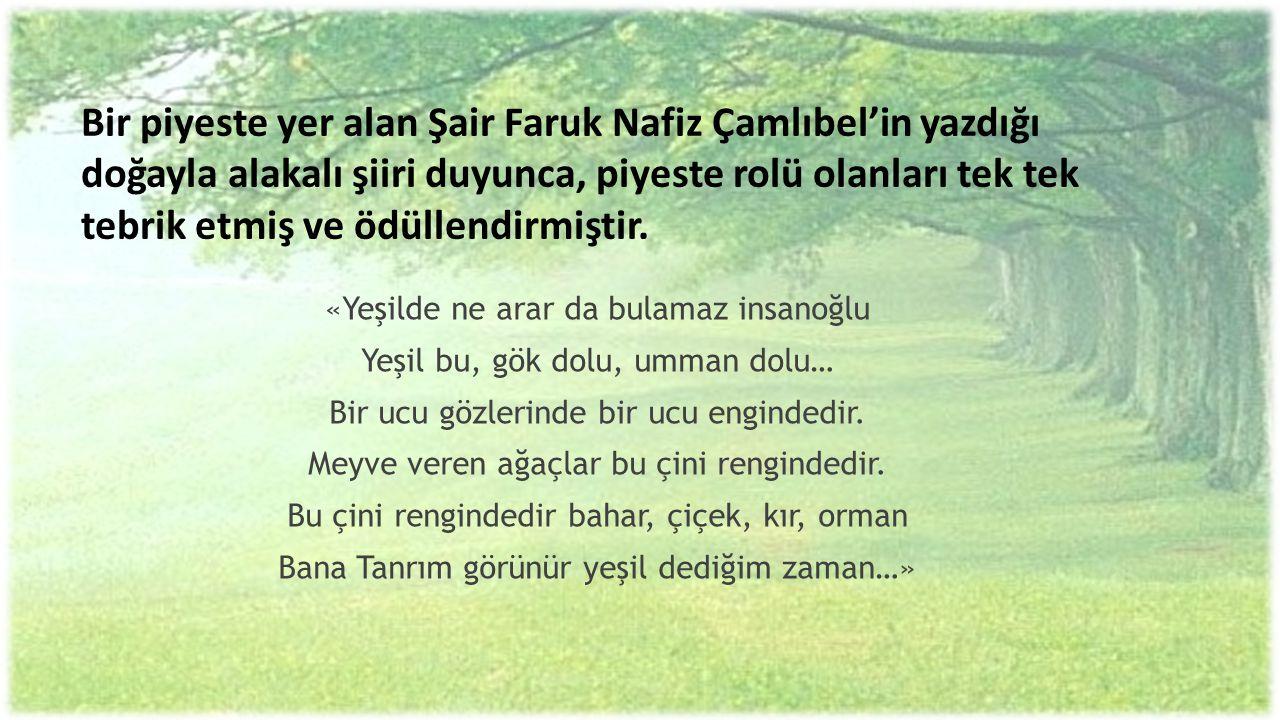 Bir piyeste yer alan Şair Faruk Nafiz Çamlıbel'in yazdığı doğayla alakalı şiiri duyunca, piyeste rolü olanları tek tek tebrik etmiş ve ödüllendirmişti