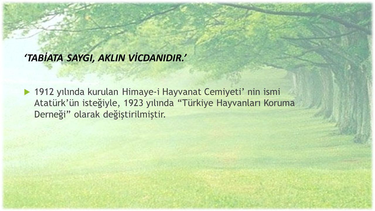 """'TABİATA SAYGI, AKLIN VİCDANIDIR.'  1912 yılında kurulan Himaye-i Hayvanat Cemiyeti' nin ismi Atatürk'ün isteğiyle, 1923 yılında """"Türkiye Hayvanları"""