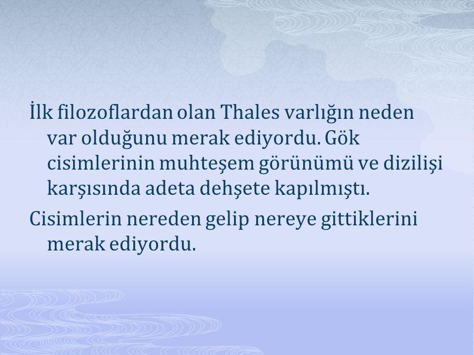 İlk filozoflardan olan Thales varlığın neden var olduğunu merak ediyordu. Gök cisimlerinin muhteşem görünümü ve dizilişi karşısında adeta dehşete kapı