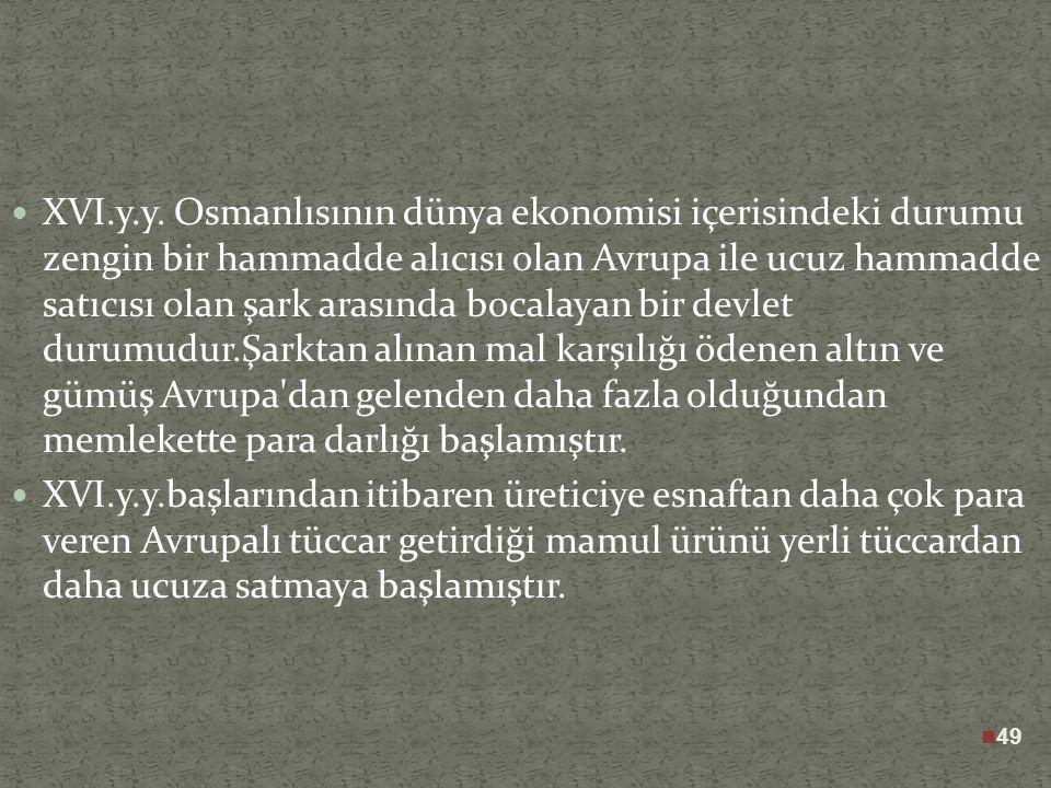 48 XVI.y.y. Osmanlısında mallar henüz doğudan gelmekte Avrupalı tüccarlar tarafından da bu mallar hammadde olarak götürülmekte ve böylece Osmanlı bu t