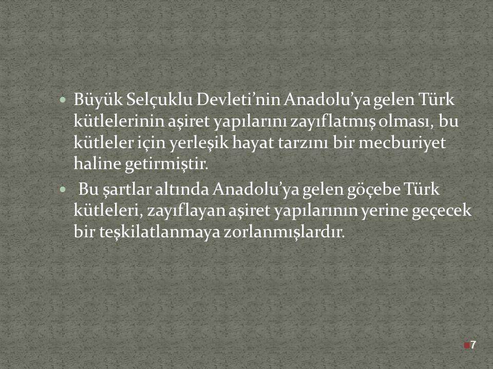 7 Büyük Selçuklu Devleti'nin Anadolu'ya gelen Türk kütlelerinin aşiret yapılarını zayıflatmış olması, bu kütleler için yerleşik hayat tarzını bir mecburiyet haline getirmiştir.