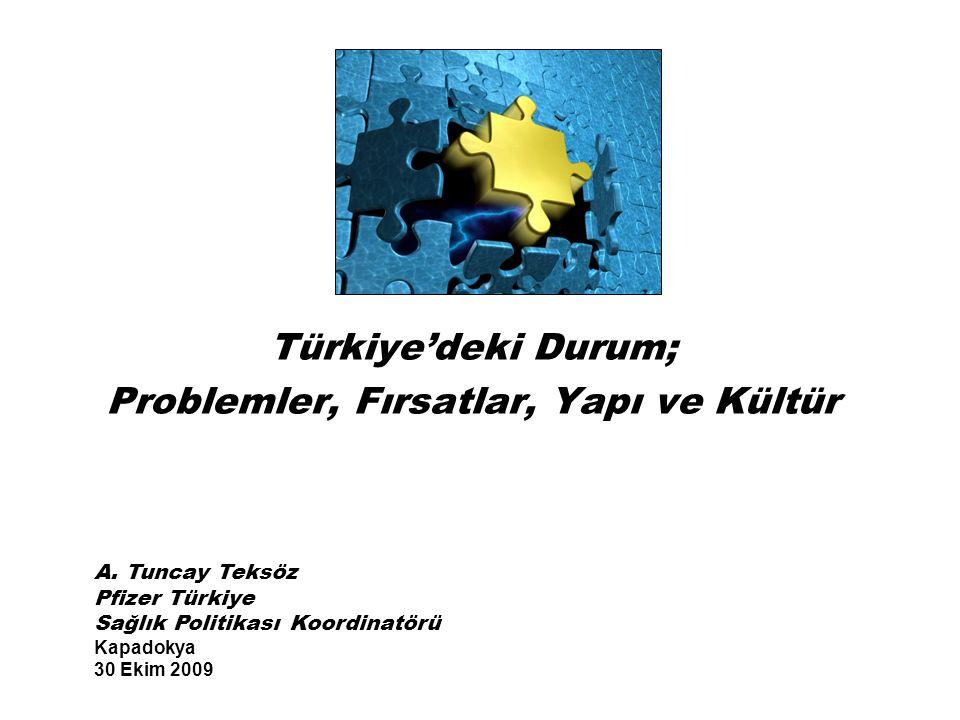 Türkiye'deki Durum; Problemler, Fırsatlar, Yapı ve Kültür A. Tuncay Teksöz Pfizer Türkiye Sağlık Politikası Koordinatörü Kapadokya 30 Ekim 2009
