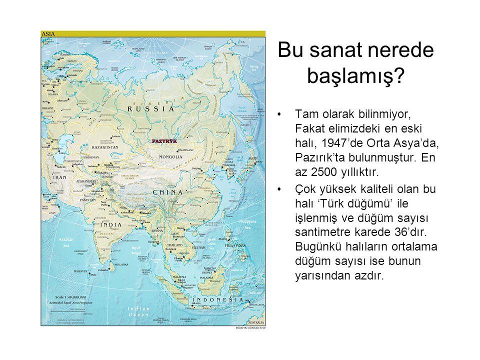 Bu sanat nerede başlamış? Tam olarak bilinmiyor, Fakat elimizdeki en eski halı, 1947'de Orta Asya'da, Pazırık'ta bulunmuştur. En az 2500 yıllıktır. Ço