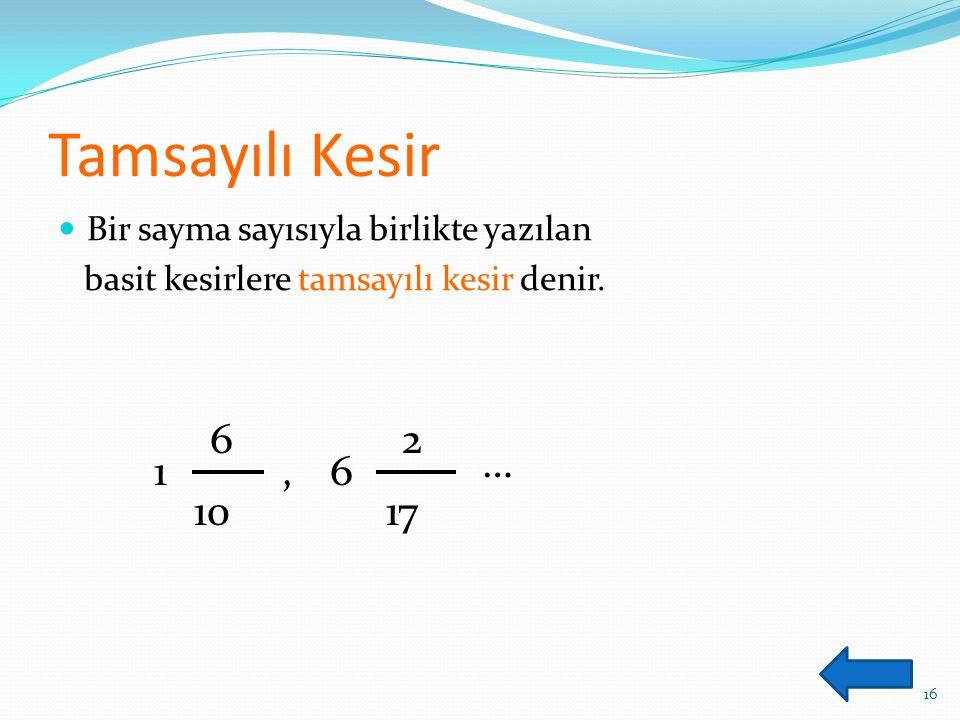 Tamsayılı Kesir Bir sayma sayısıyla birlikte yazılan basit kesirlere tamsayılı kesir denir. 16 1 6 10,6 2 17 …
