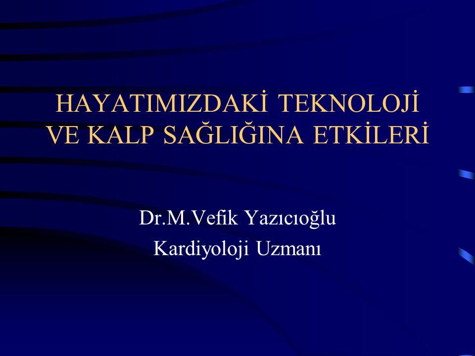 HAYATIMIZDAKİ TEKNOLOJİ VE KALP SAĞLIĞINA ETKİLERİ Dr.M.Vefik Yazıcıoğlu Kardiyoloji Uzmanı