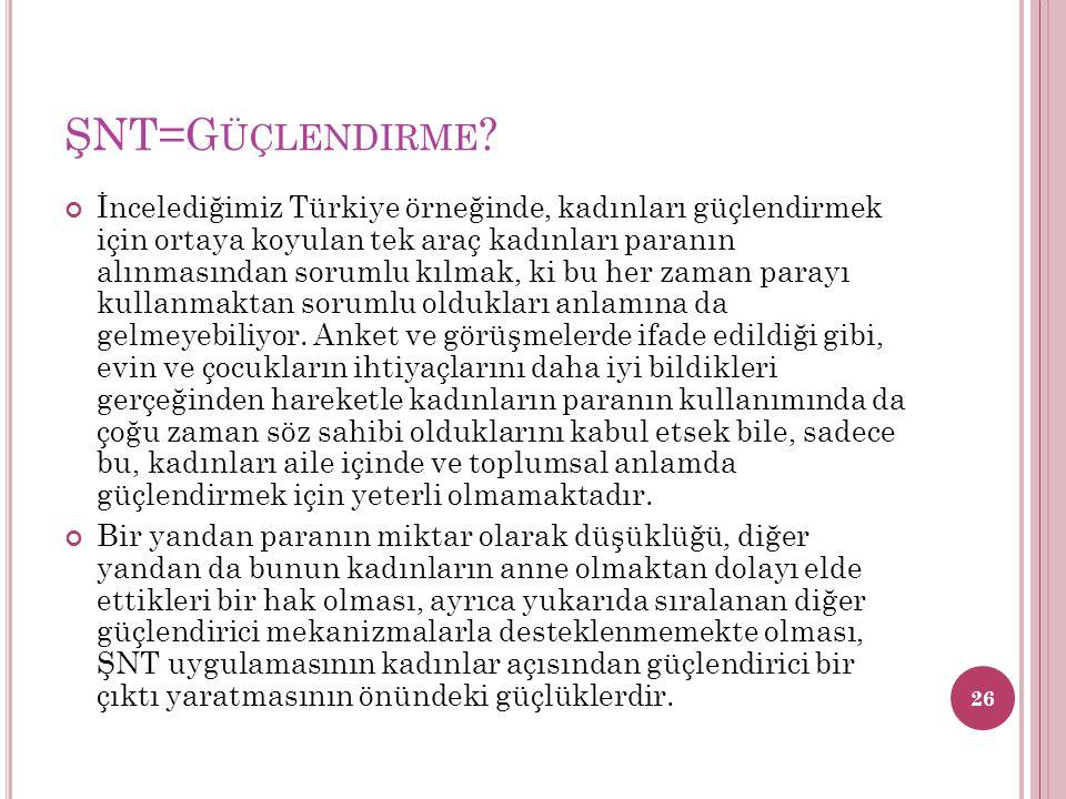 ŞNT=G ÜÇLENDIRME ? İncelediğimiz Türkiye örneğinde, kadınları güçlendirmek için ortaya koyulan tek araç kadınları paranın alınmasından sorumlu kılmak,