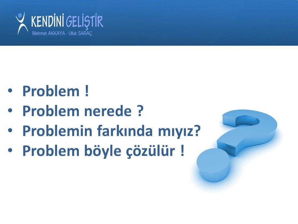Problem ! Problem nerede ? Problemin farkında mıyız? Problem böyle çözülür !