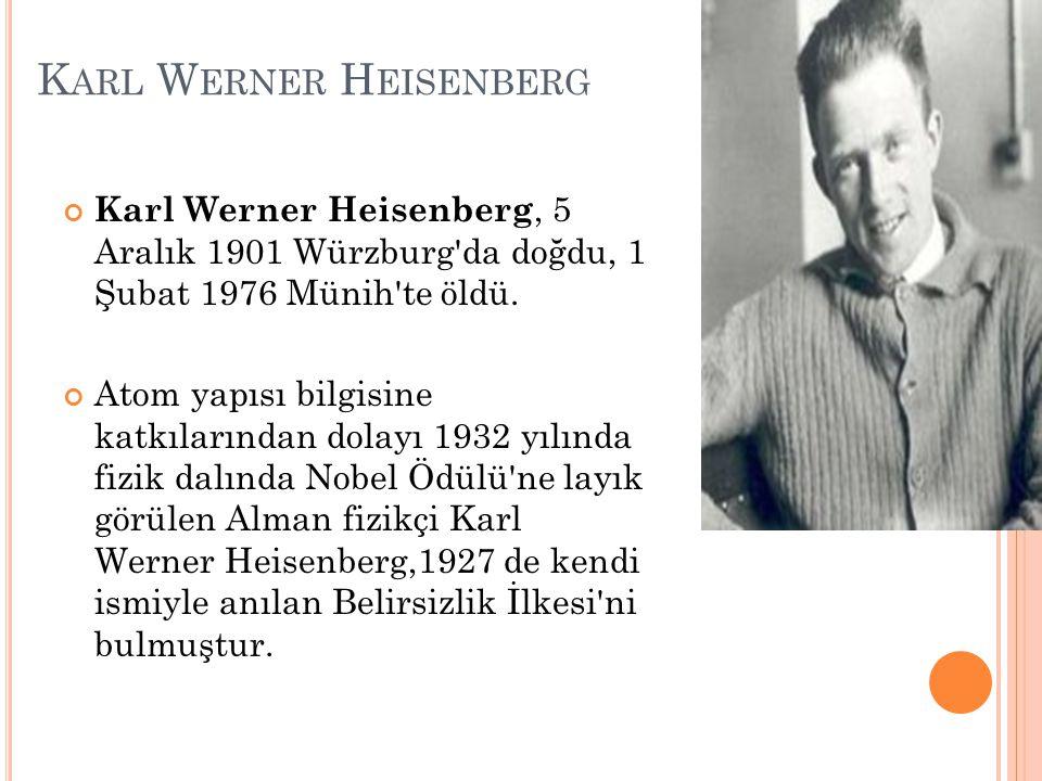 K ARL W ERNER H EISENBERG Karl Werner Heisenberg, 5 Aralık 1901 Würzburg da doğdu, 1 Şubat 1976 Münih te öldü.