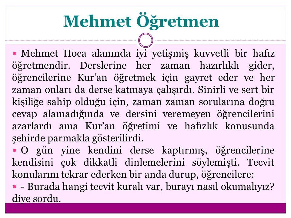 Mehmet Öğretmen Mehmet Hoca alanında iyi yetişmiş kuvvetli bir hafız öğretmendir. Derslerine her zaman hazırlıklı gider, öğrencilerine Kur'an öğretmek