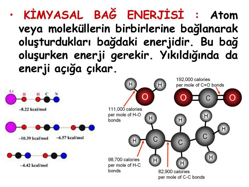 KİMYASAL BAĞ ENERJİSİ : Atom veya moleküllerin birbirlerine bağlanarak oluşturdukları bağdaki enerjidir.