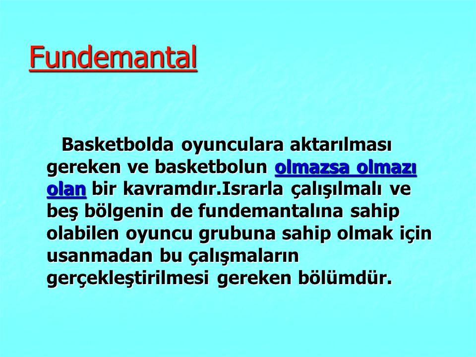 Fundemantal Basketbolda oyunculara aktarılması gereken ve basketbolun olmazsa olmazı olan bir kavramdır.Israrla çalışılmalı ve beş bölgenin de fundema