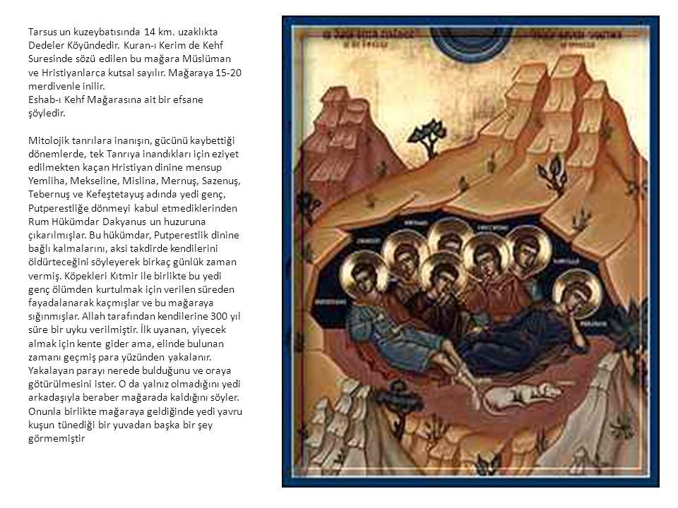 Tarsus un kuzeybatısında 14 km. uzaklıkta Dedeler Köyündedir. Kuran-ı Kerim de Kehf Suresinde sözü edilen bu mağara Müslüman ve Hristiyanlarca kutsal